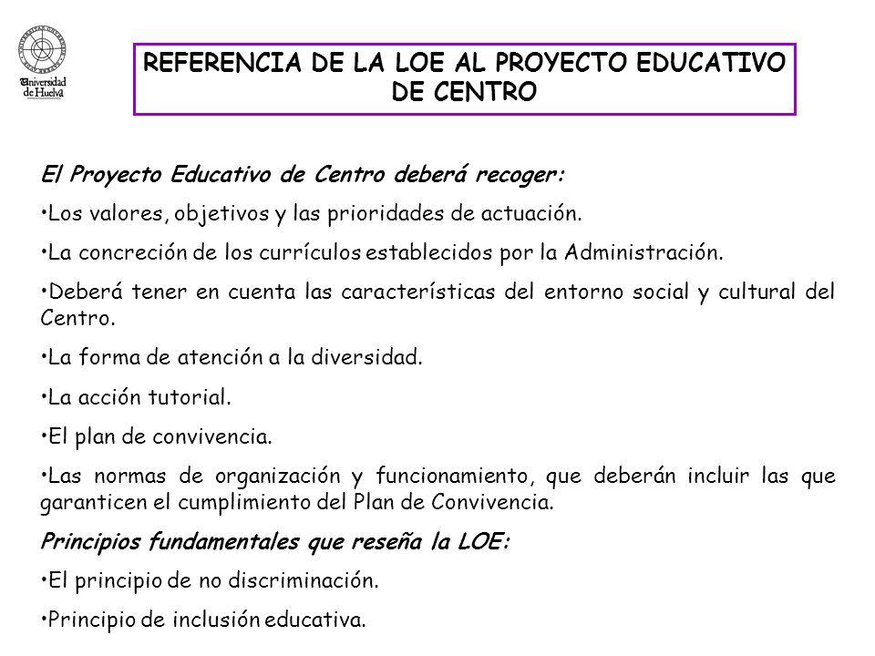 REFERENCIA DE LA LOE AL PROYECTO EDUCATIVO DE CENTRO El Proyecto Educativo de Centro deberá recoger: Los valores, objetivos y las prioridades de actua