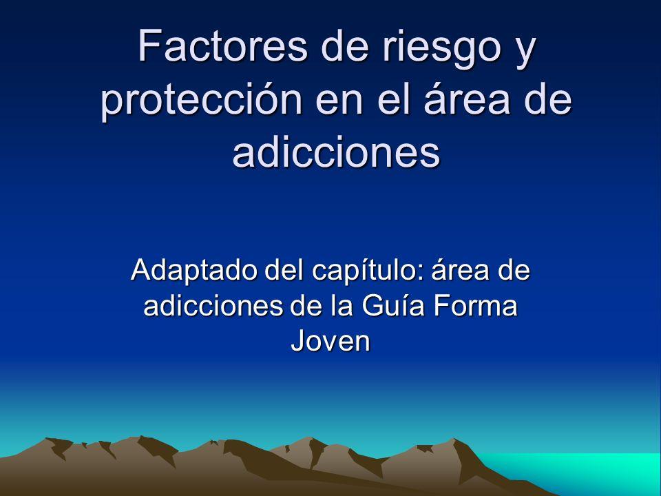 Factores de riesgo y protección en el área de adicciones Adaptado del capítulo: área de adicciones de la Guía Forma Joven