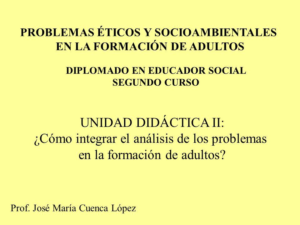 PROBLEMAS ÉTICOS Y SOCIOAMBIENTALES EN LA FORMACIÓN DE ADULTOS DIPLOMADO EN EDUCADOR SOCIAL SEGUNDO CURSO UNIDAD DIDÁCTICA II: ¿Cómo integrar el análi