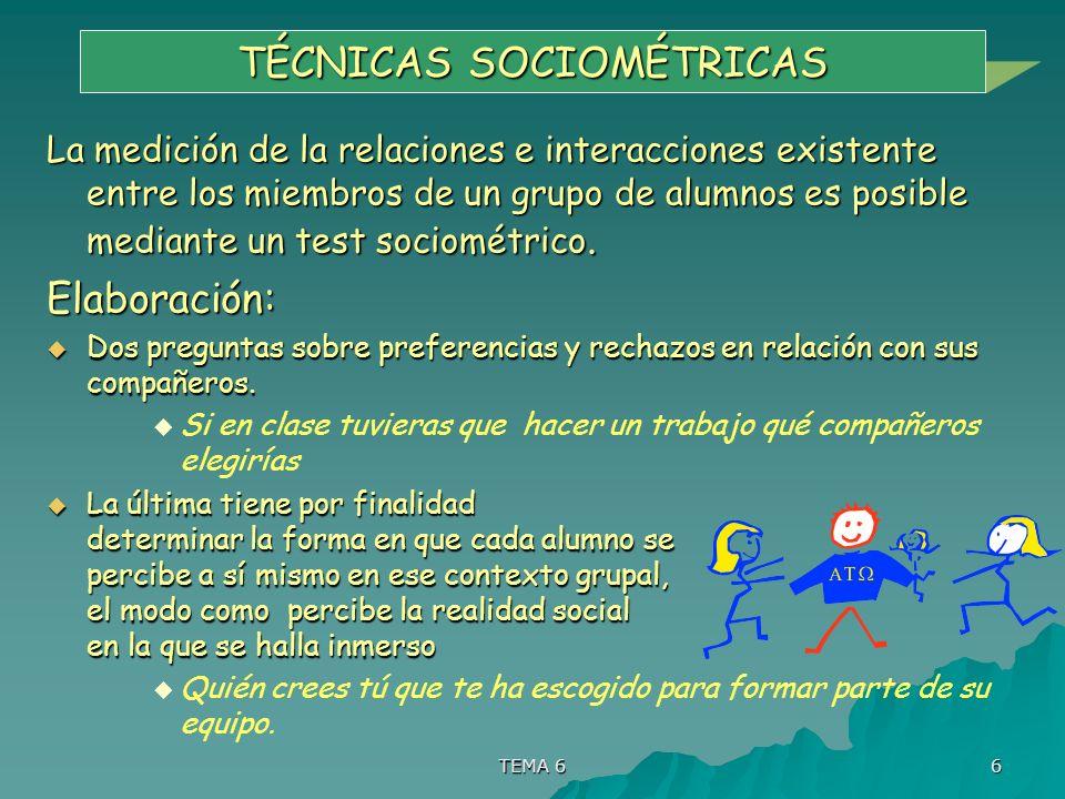 TEMA 6 6 TÉCNICAS SOCIOMÉTRICAS La medición de la relaciones e interacciones existente entre los miembros de un grupo de alumnos es posible mediante u