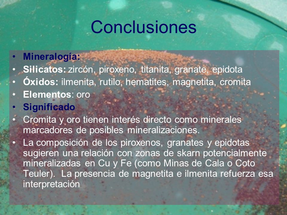Conclusiones Mineralogía: Silicatos: zircón, piroxeno, titanita, granate, epidota Óxidos: ilmenita, rutilo, hematites, magnetita, cromita Elementos: o