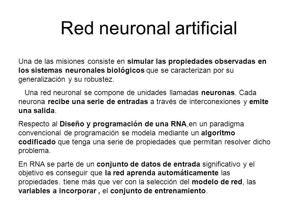 Red neuronal artificial Una de las misiones consiste en simular las propiedades observadas en los sistemas neuronales biológicos que se caracterizan p