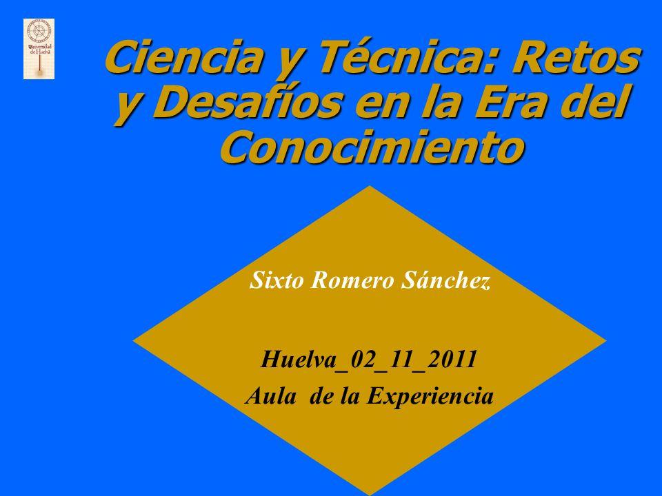 Ciencia y Técnica: Retos y Desafíos en la Era del Conocimiento Sixto Romero Sánchez Huelva_02_11_2011 Aula de la Experiencia