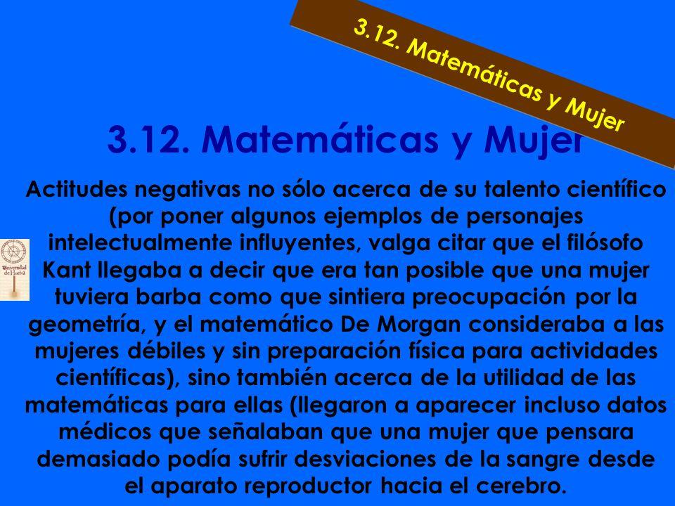 3.12. Matemáticas y Mujer Las mujeres aparecen en la historia de las matemáticas ya en la antigüedad, y desarrollan hoy una actividad matemática mayor