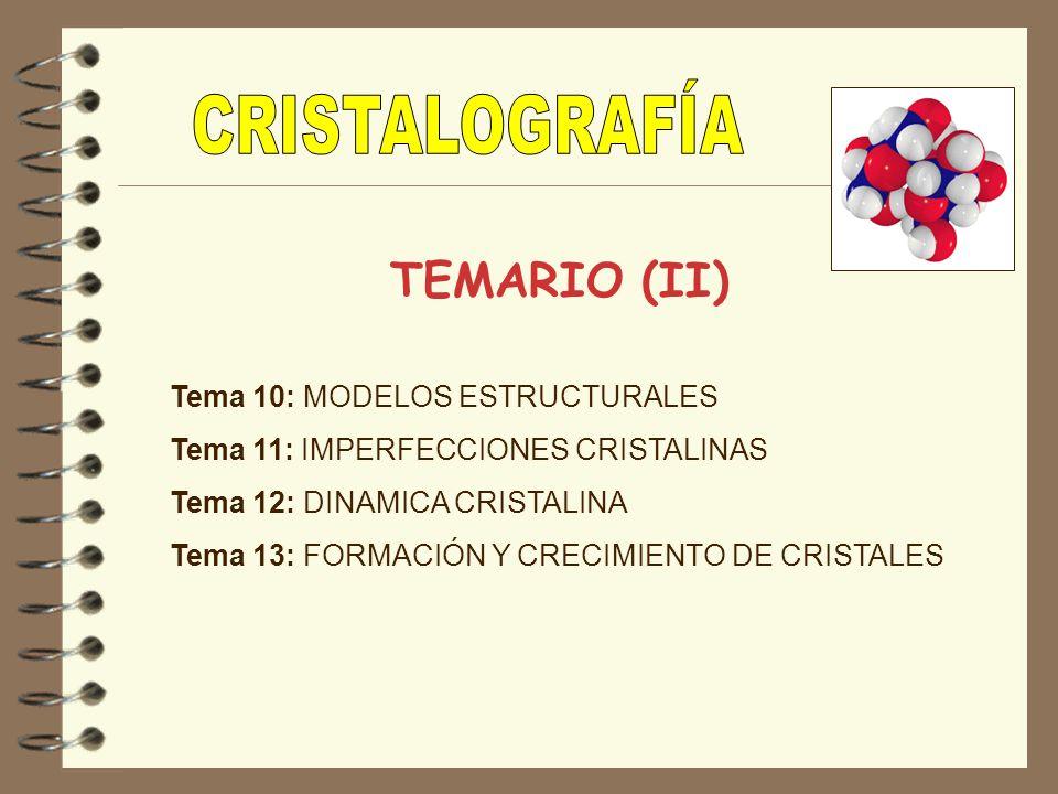 TEMARIO (II) Tema 10: MODELOS ESTRUCTURALES Tema 11: IMPERFECCIONES CRISTALINAS Tema 12: DINAMICA CRISTALINA Tema 13: FORMACIÓN Y CRECIMIENTO DE CRIST