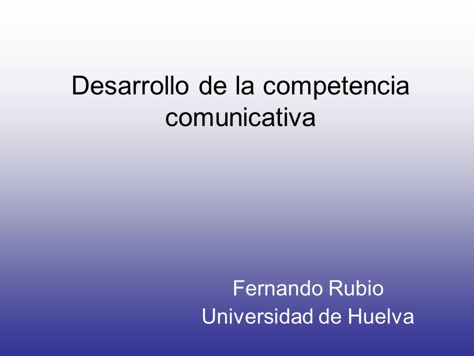 Desarrollo de la competencia comunicativa Fernando Rubio Universidad de Huelva