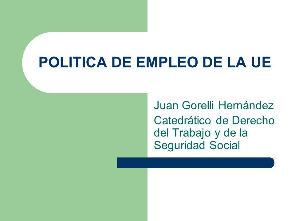 POLITICA DE EMPLEO DE LA UE Juan Gorelli Hernández Catedrático de Derecho del Trabajo y de la Seguridad Social