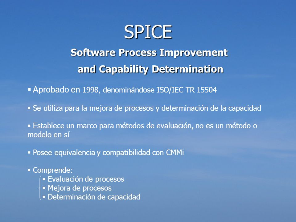 Software Process Improvement and Capability Determination and Capability Determination Aprobado en 1998, denominándose ISO/IEC TR 15504 Se utiliza par
