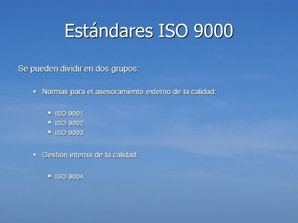 Estándares ISO 9000:2000 ISO 9000:2000 : Fundamentos ISO 9000:2000 : Fundamentos Define los términos fundamentales de la familia ISO 9000:2000 Define los términos fundamentales de la familia ISO 9000:2000 ISO 9001:2000 : Requisitos ISO 9001:2000 : Requisitos Permite realizar certificaciones externas de la calidad, mediante cuatro áreas fundamentales, que son responsabilidad en la gestión, gestión de recursos, realización de productos y servicios y medición, análisis y mejora Permite realizar certificaciones externas de la calidad, mediante cuatro áreas fundamentales, que son responsabilidad en la gestión, gestión de recursos, realización de productos y servicios y medición, análisis y mejora ISO 9004:2000 : Mejora ISO 9004:2000 : Mejora Describe como sería un sistema de control de calidad acorde con las normas 9001, y sirve como guía tras la implantación de 9001 Describe como sería un sistema de control de calidad acorde con las normas 9001, y sirve como guía tras la implantación de 9001 ISO/IEC 90003:2004 ISO/IEC 90003:2004 Conjunto de directrices para la aplicación de las normas ISO 9001 a un determinado software, ya sea adquirido o desarrollado internamente Conjunto de directrices para la aplicación de las normas ISO 9001 a un determinado software, ya sea adquirido o desarrollado internamente