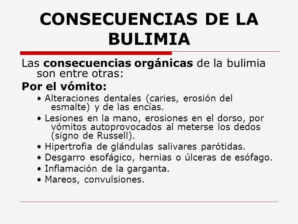 CONSECUENCIAS DE LA BULIMIA Las consecuencias orgánicas de la bulimia son entre otras: Por el vómito: Alteraciones dentales (caries, erosión del esmal