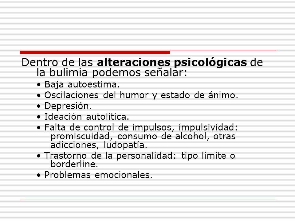 Dentro de las alteraciones psicológicas de la bulimia podemos señalar: Baja autoestima. Oscilaciones del humor y estado de ánimo. Depresión. Ideación