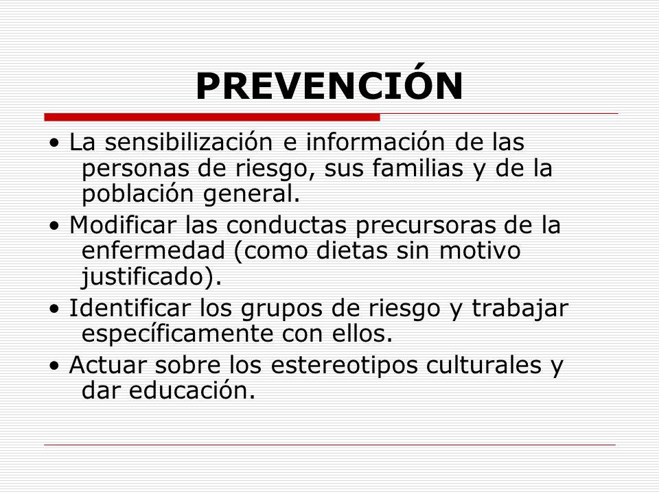 PREVENCIÓN La sensibilización e información de las personas de riesgo, sus familias y de la población general. Modificar las conductas precursoras de