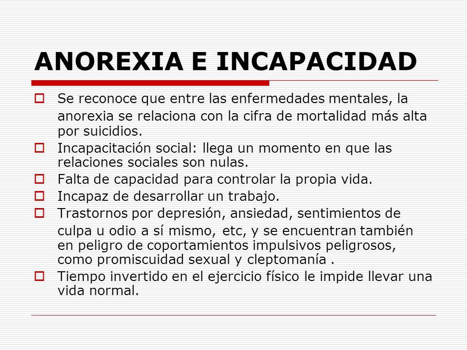ANOREXIA E INCAPACIDAD Se reconoce que entre las enfermedades mentales, la anorexia se relaciona con la cifra de mortalidad más alta por suicidios. In