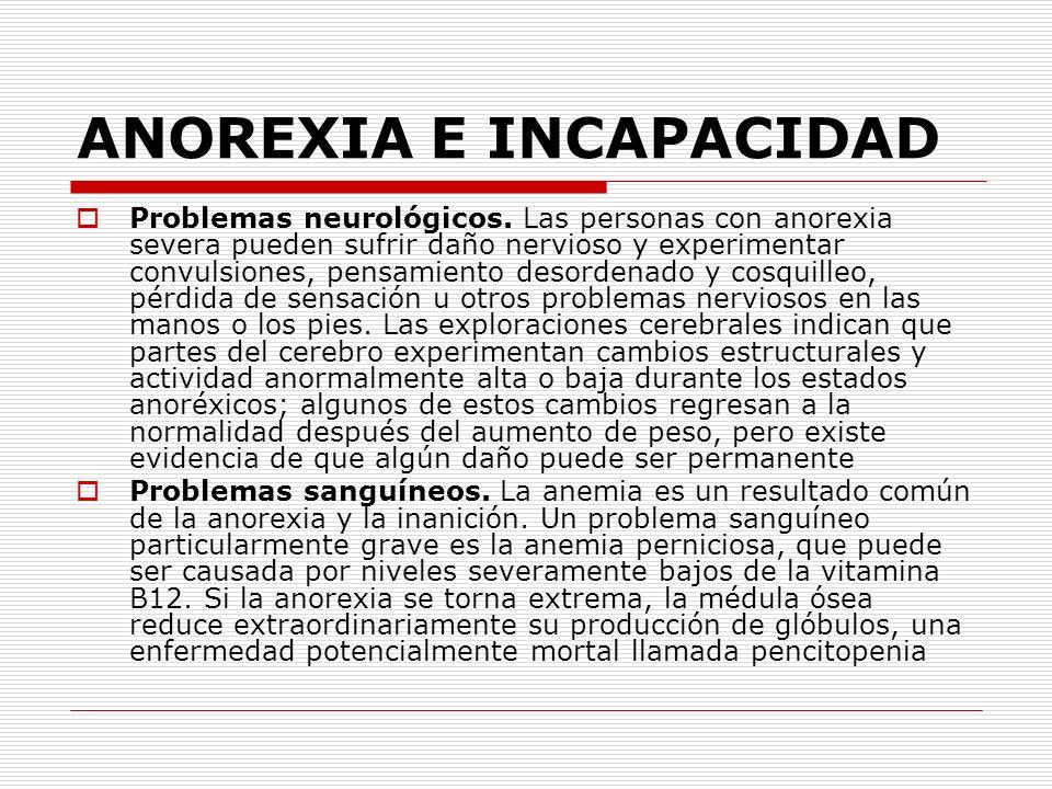ANOREXIA E INCAPACIDAD Problemas neurológicos. Las personas con anorexia severa pueden sufrir daño nervioso y experimentar convulsiones, pensamiento d