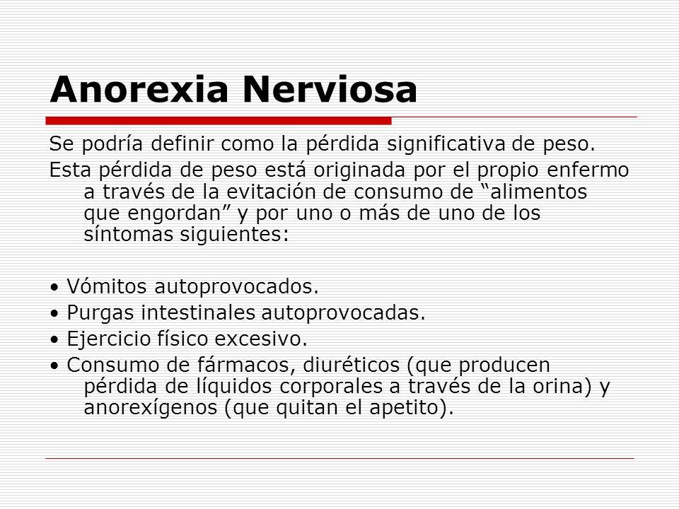 Anorexia Nerviosa Se podría definir como la pérdida significativa de peso. Esta pérdida de peso está originada por el propio enfermo a través de la ev