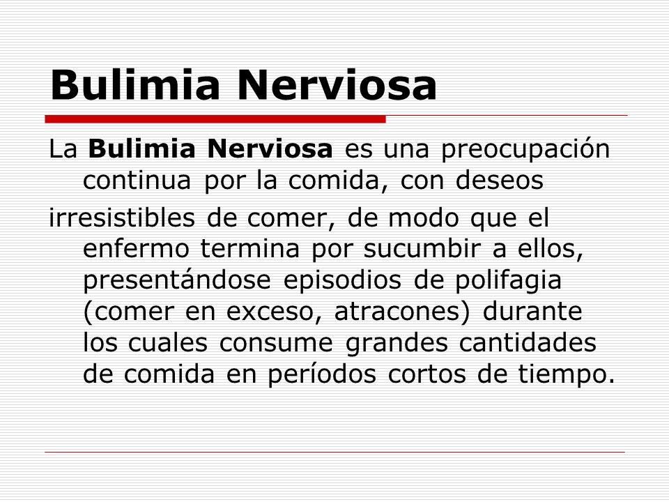 Bulimia Nerviosa La Bulimia Nerviosa es una preocupación continua por la comida, con deseos irresistibles de comer, de modo que el enfermo termina por