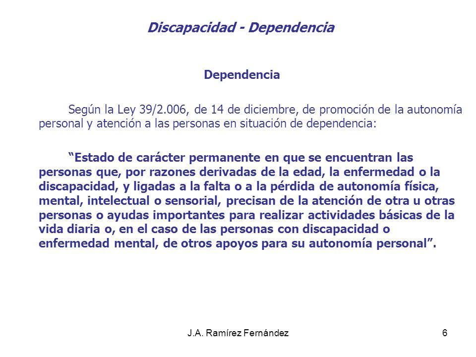 J.A. Ramírez Fernández6 Discapacidad - Dependencia Dependencia Según la Ley 39/2.006, de 14 de diciembre, de promoción de la autonomía personal y aten