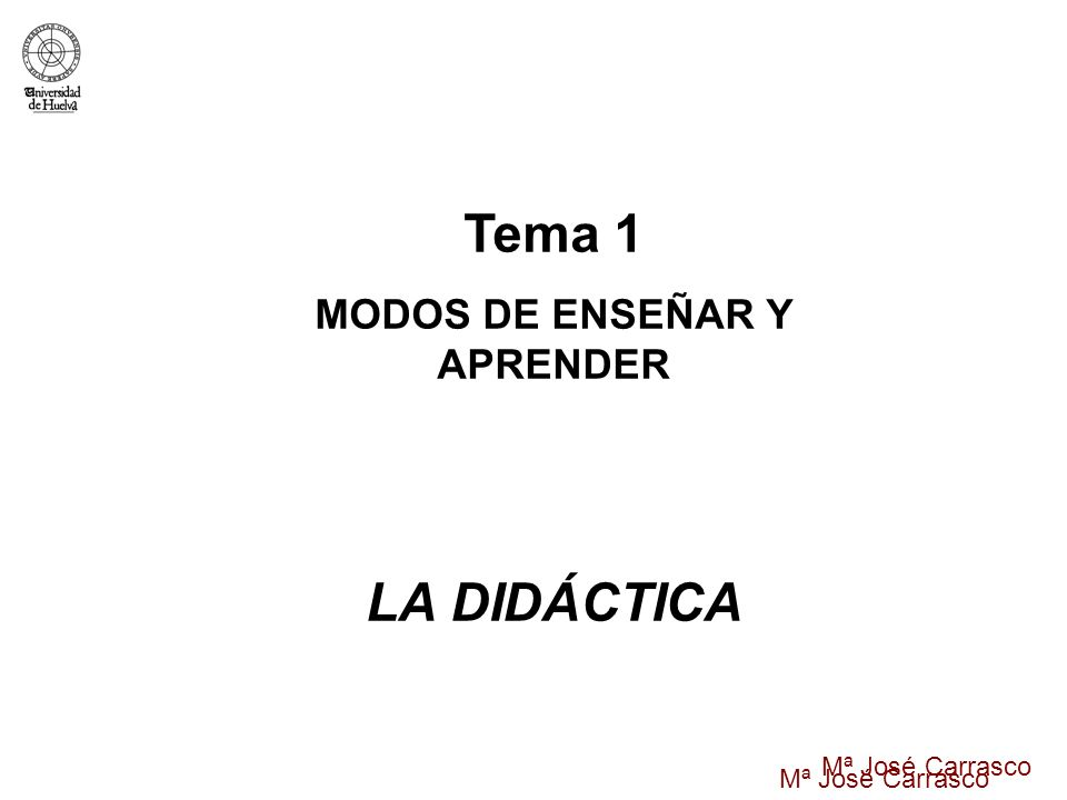 Mª José Carrasco Tema 1 MODOS DE ENSEÑAR Y APRENDER LA DIDÁCTICA