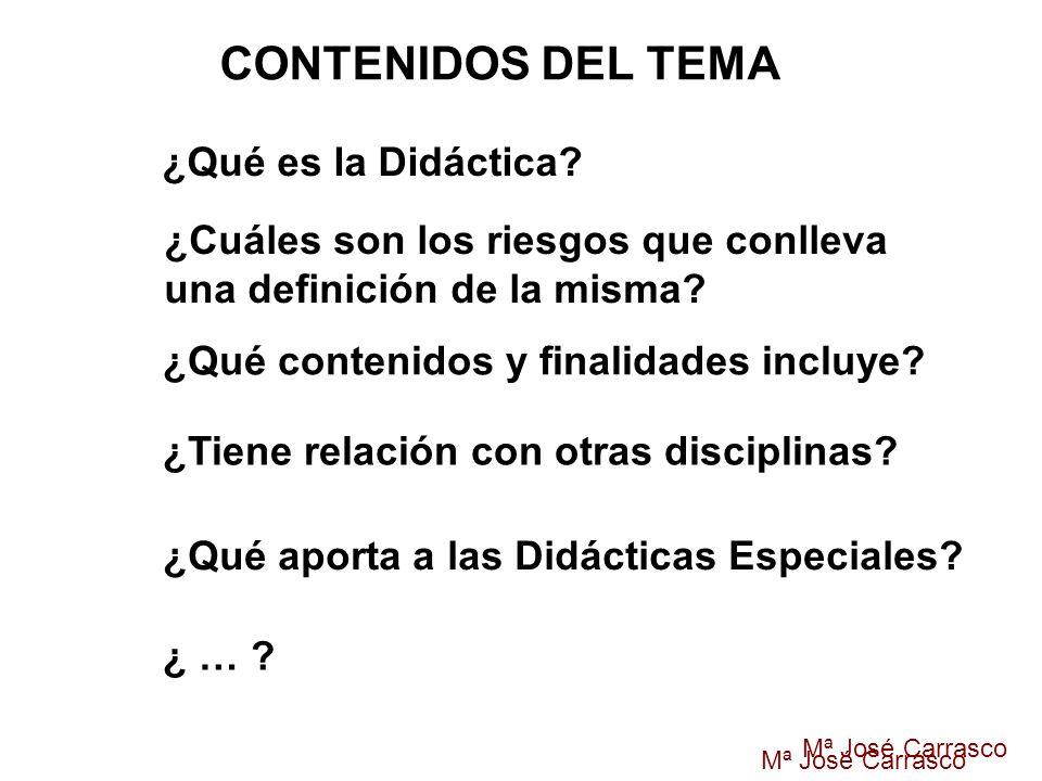 Mª José Carrasco ¿Qué es la Didáctica? ¿Cuáles son los riesgos que conlleva una definición de la misma? ¿Qué contenidos y finalidades incluye? ¿Tiene