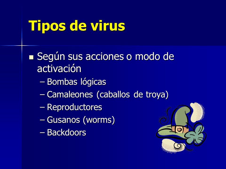 Tipos de virus Según sus acciones o modo de activación Según sus acciones o modo de activación –Bombas lógicas –Camaleones (caballos de troya) –Reprod