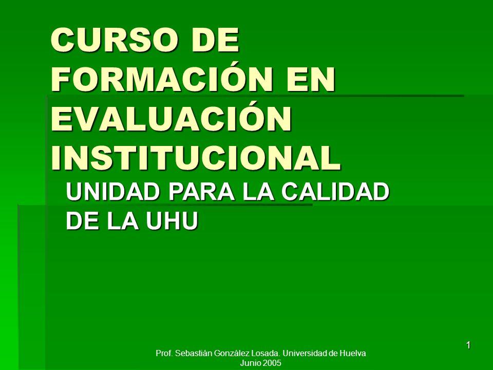 Prof. Sebastián González Losada. Universidad de Huelva Junio 2005 1 CURSO DE FORMACIÓN EN EVALUACIÓN INSTITUCIONAL UNIDAD PARA LA CALIDAD DE LA UHU