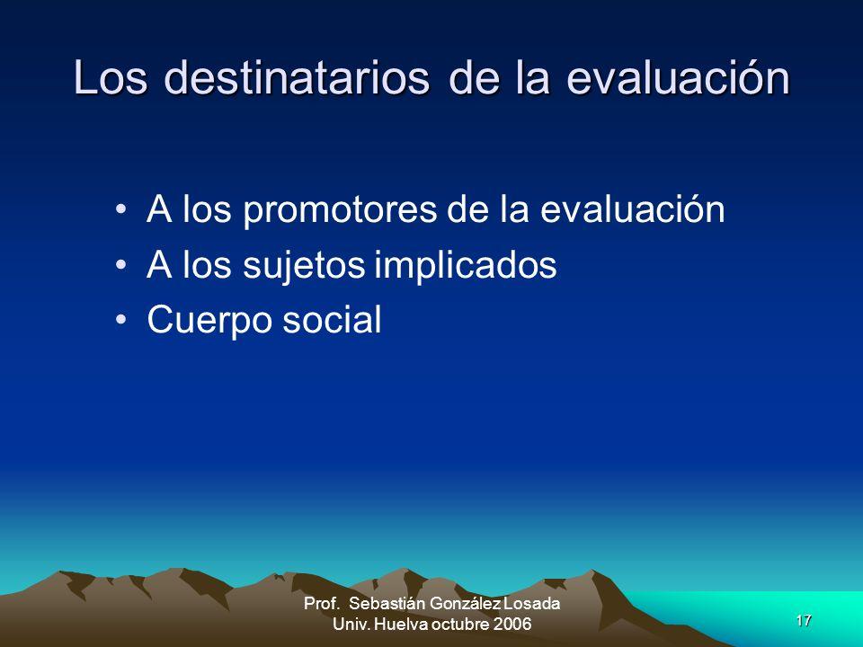 17 Prof. Sebastián González Losada Univ. Huelva octubre 2006 Los destinatarios de la evaluación A los promotores de la evaluación A los sujetos implic