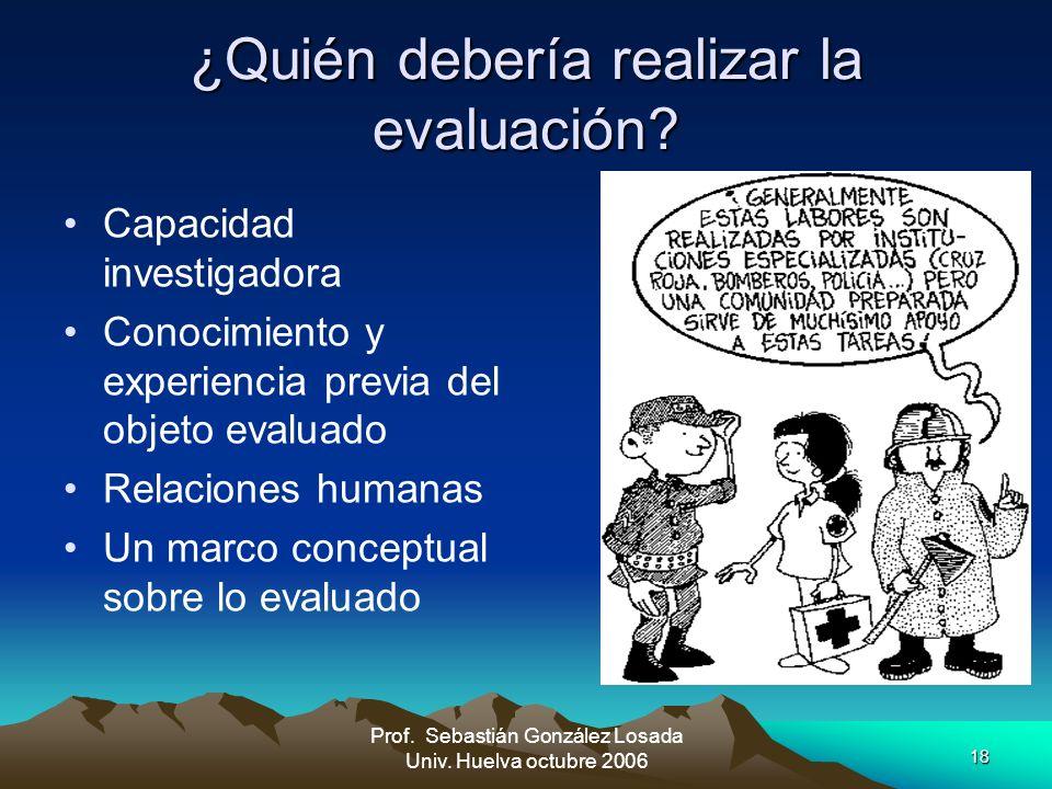 18 Prof. Sebastián González Losada Univ. Huelva octubre 2006 ¿Quién debería realizar la evaluación? Capacidad investigadora Conocimiento y experiencia