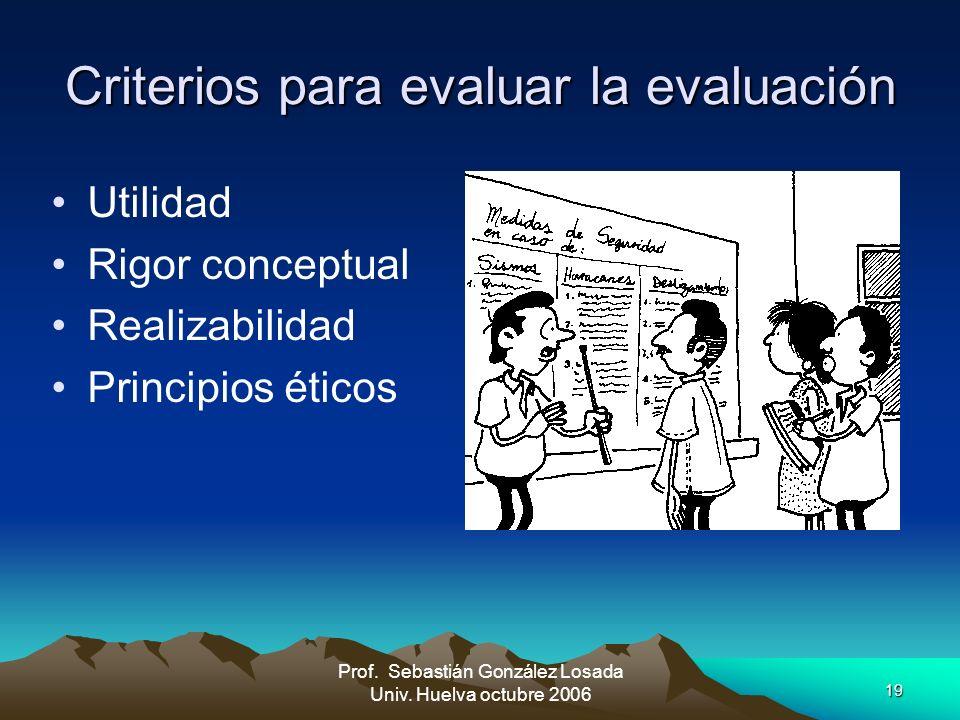 19 Prof. Sebastián González Losada Univ. Huelva octubre 2006 Criterios para evaluar la evaluación Utilidad Rigor conceptual Realizabilidad Principios