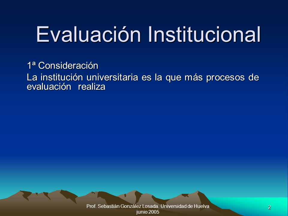 Prof. Sebastián González Losada. Universidad de Huelva junio 2005 2 Evaluación Institucional 1ª Consideración La institución universitaria es la que m