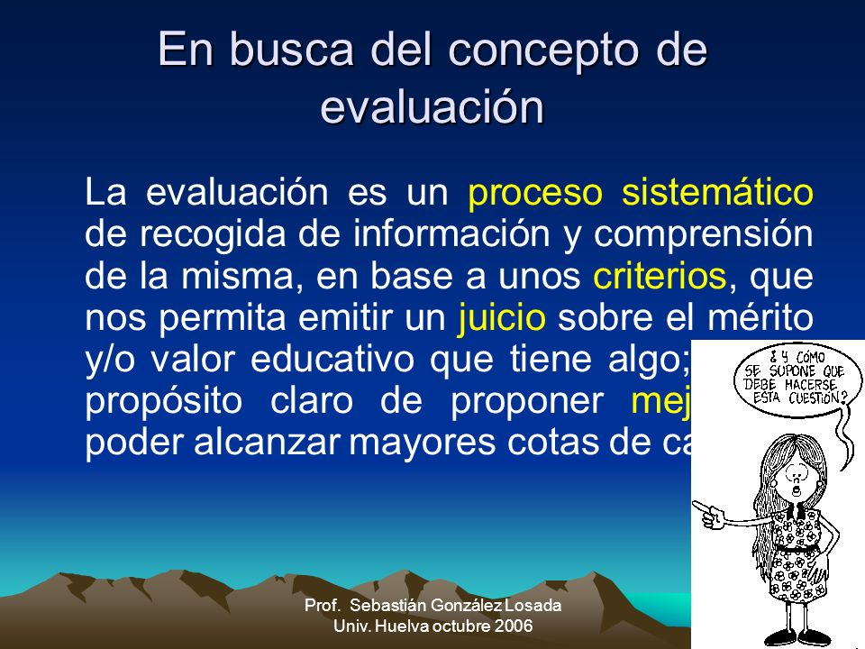 5 Prof. Sebastián González Losada Univ. Huelva octubre 2006 En busca del concepto de evaluación La evaluación es un proceso sistemático de recogida de
