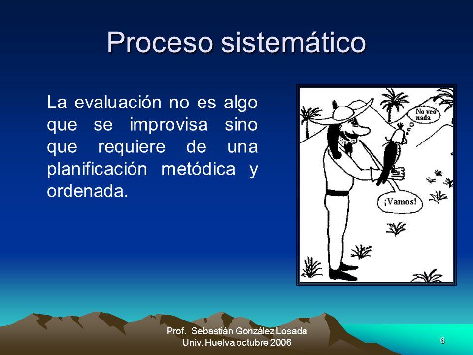 6 Prof. Sebastián González Losada Univ. Huelva octubre 2006 Proceso sistemático La evaluación no es algo que se improvisa sino que requiere de una pla