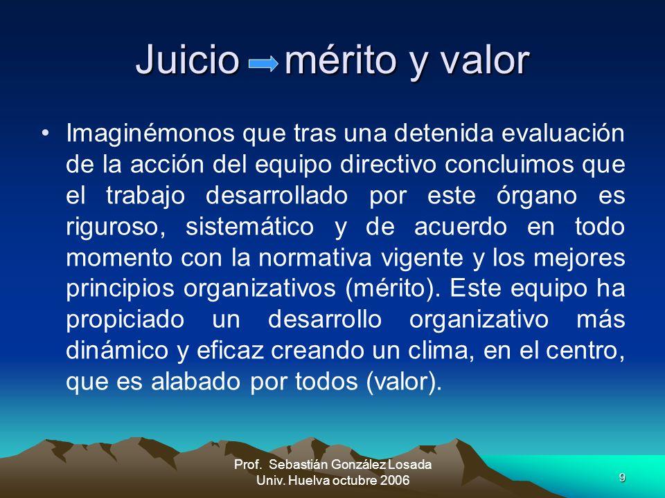9 Juicio mérito y valor Imaginémonos que tras una detenida evaluación de la acción del equipo directivo concluimos que el trabajo desarrollado por est