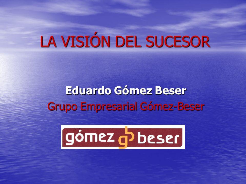 LA VISIÓN DEL SUCESOR Eduardo Gómez Beser Grupo Empresarial Gómez-Beser