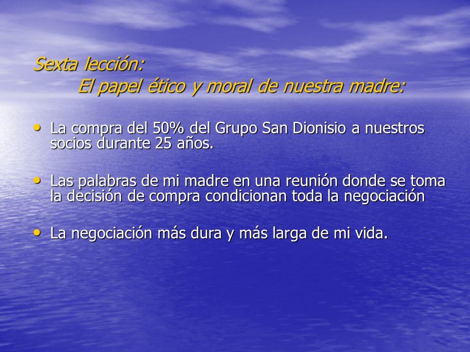 Sexta lección: El papel ético y moral de nuestra madre: La compra del 50% del Grupo San Dionisio a nuestros socios durante 25 años. La compra del 50%