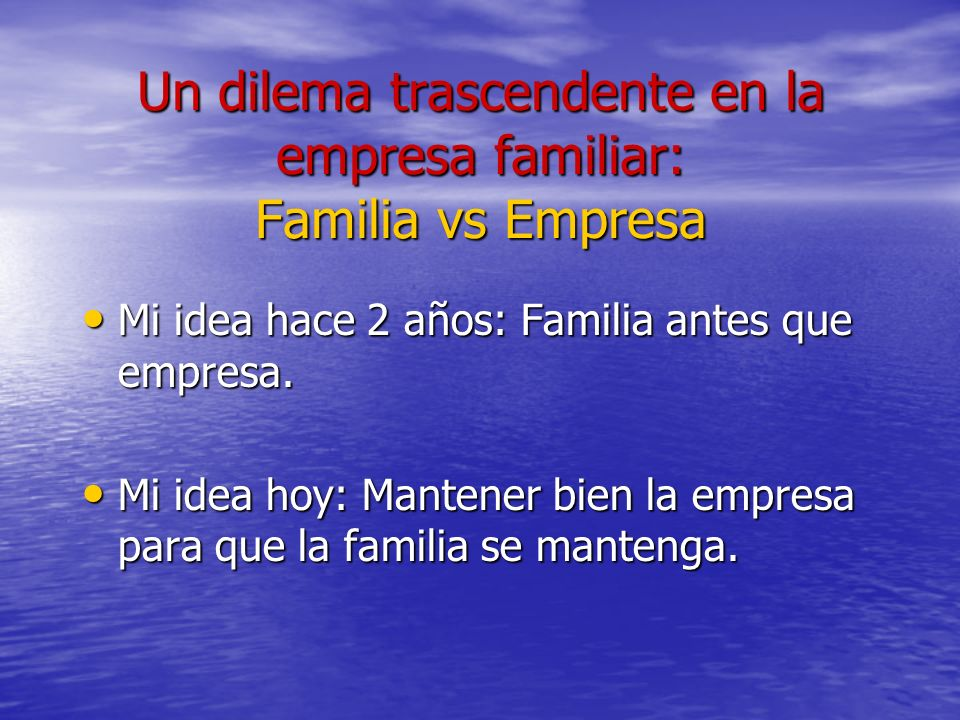 Un dilema trascendente en la empresa familiar: Familia vs Empresa Mi idea hace 2 años: Familia antes que empresa. Mi idea hace 2 años: Familia antes q