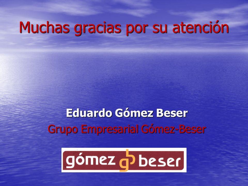 Muchas gracias por su atención Eduardo Gómez Beser Grupo Empresarial Gómez-Beser