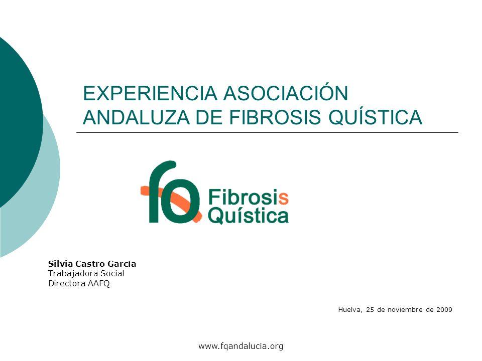www.fqandalucia.org EXPERIENCIA ASOCIACIÓN ANDALUZA DE FIBROSIS QUÍSTICA Silvia Castro García Trabajadora Social Directora AAFQ Huelva, 25 de noviembr