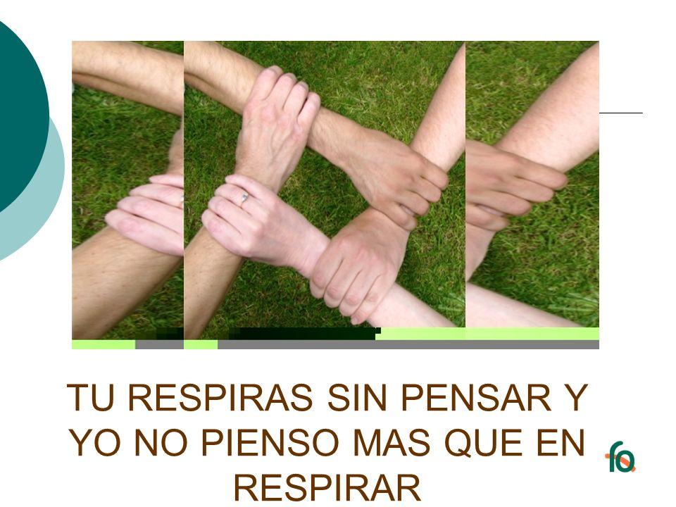 TU RESPIRAS SIN PENSAR Y YO NO PIENSO MAS QUE EN RESPIRAR