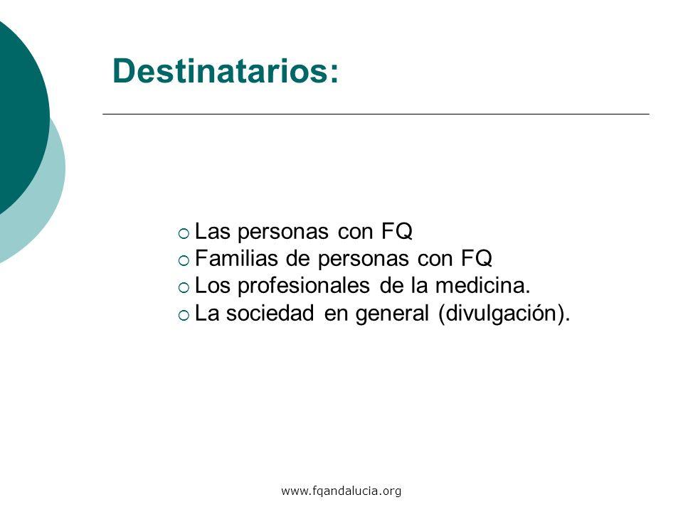 www.fqandalucia.org Destinatarios: Las personas con FQ Familias de personas con FQ Los profesionales de la medicina. La sociedad en general (divulgaci