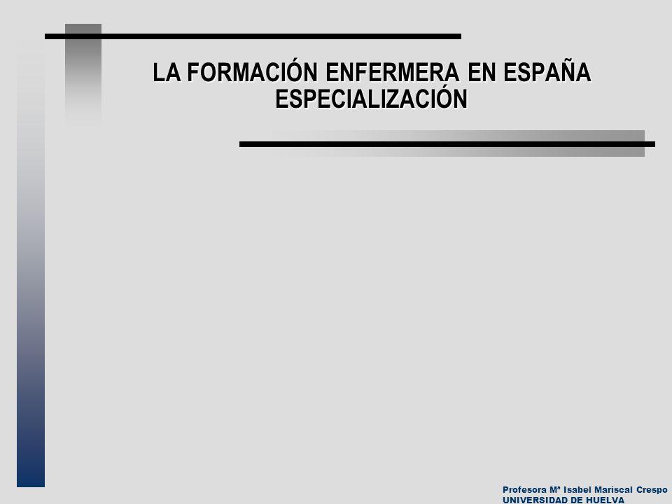 Profesora Mª Isabel Mariscal Crespo UNIVERSIDAD DE HUELVA LA FORMACIÓN ENFERMERA EN ESPAÑA ESPECIALIZACIÓN