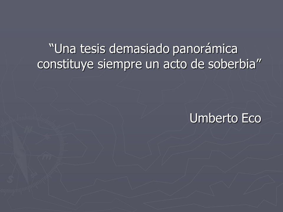 Una tesis demasiado panorámica constituye siempre un acto de soberbia Umberto Eco