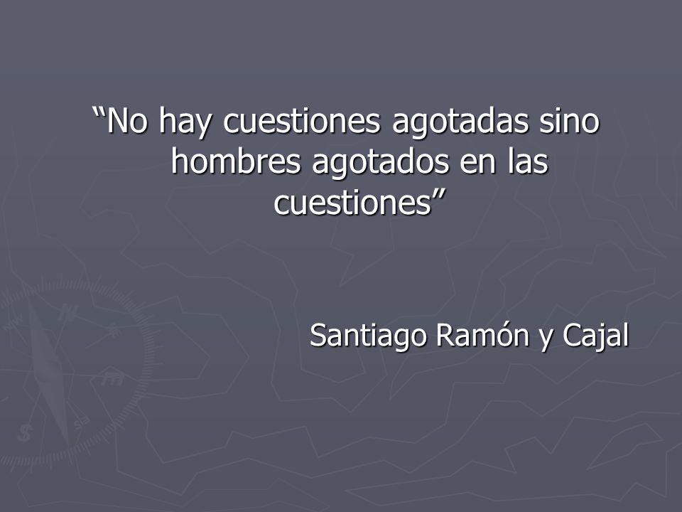 No hay cuestiones agotadas sino hombres agotados en las cuestiones Santiago Ramón y Cajal