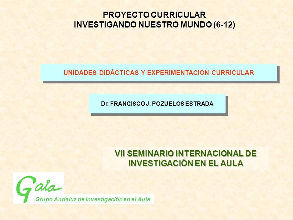 UNIDADES DIDÁCTICAS Y EXPERIMENTACIÓN CURRICULAR Dr. FRANCISCO J. POZUELOS ESTRADA Grupo Andaluz de Investigación en el Aula PROYECTO CURRICULAR INVES