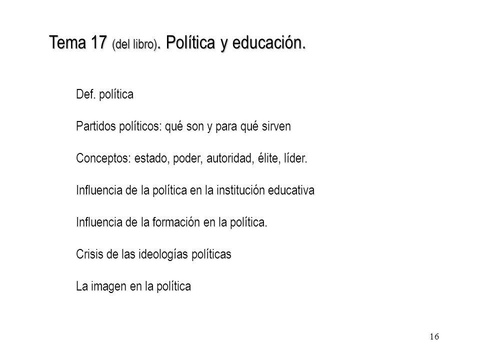 16 Tema 17 (del libro). Política y educación. Def. política Partidos políticos: qué son y para qué sirven Conceptos: estado, poder, autoridad, élite,