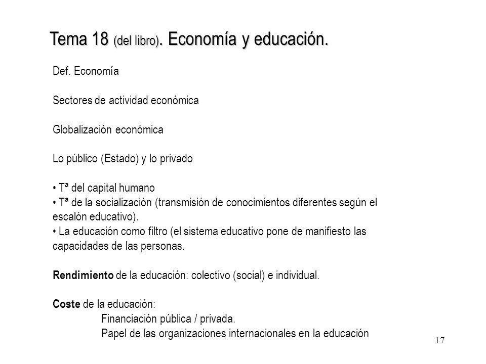 17 Tema 18 (del libro). Economía y educación. Def. Economía Sectores de actividad económica Globalización económica Lo público (Estado) y lo privado T
