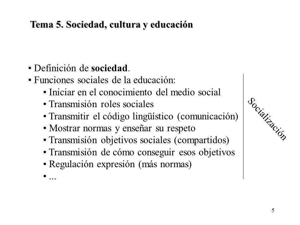5 Tema 5. Sociedad, cultura y educación Definición de sociedad. Funciones sociales de la educación: Iniciar en el conocimiento del medio social Transm