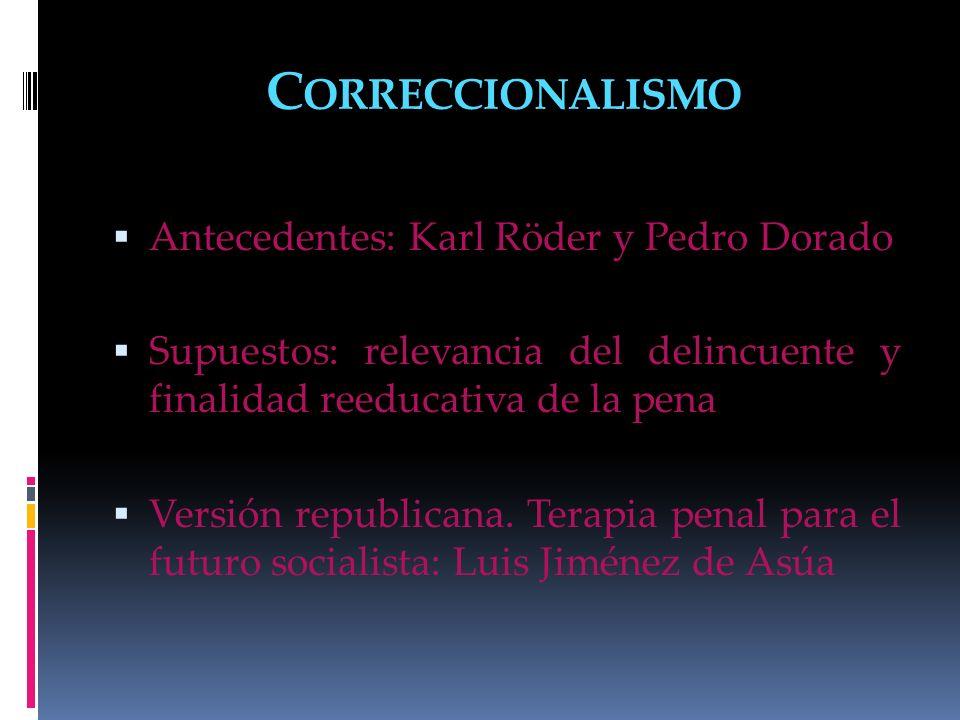 C ORRECCIONALISMO Antecedentes: Karl Röder y Pedro Dorado Supuestos: relevancia del delincuente y finalidad reeducativa de la pena Versión republicana