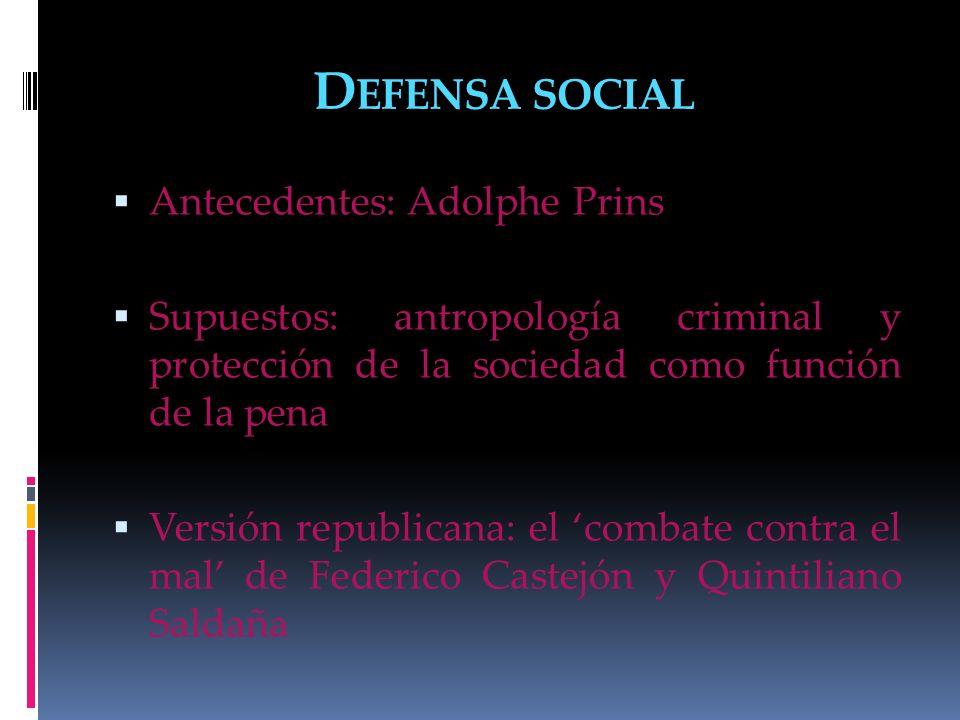 D EFENSA SOCIAL Antecedentes: Adolphe Prins Supuestos: antropología criminal y protección de la sociedad como función de la pena Versión republicana: