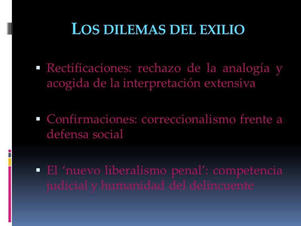 L OS DILEMAS DEL EXILIO Rectificaciones: rechazo de la analogía y acogida de la interpretación extensiva Confirmaciones: correccionalismo frente a def