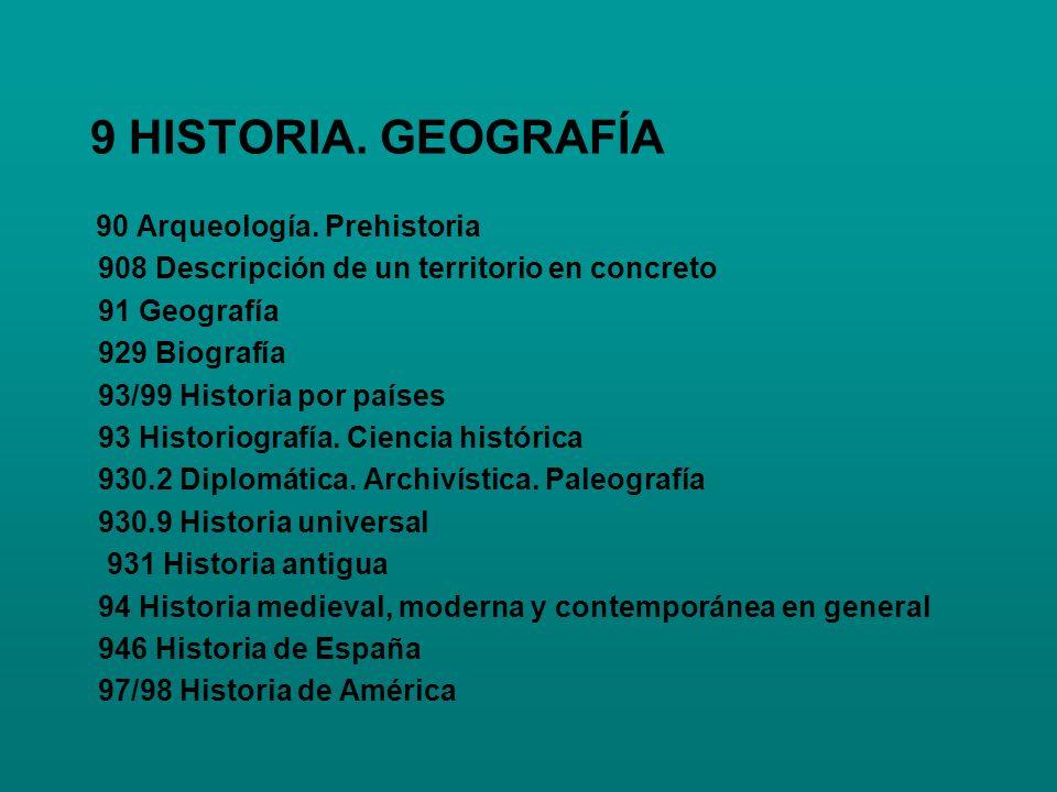9 HISTORIA. GEOGRAFÍA 90 Arqueología. Prehistoria 908 Descripción de un territorio en concreto 91 Geografía 929 Biografía 93/99 Historia por países 93